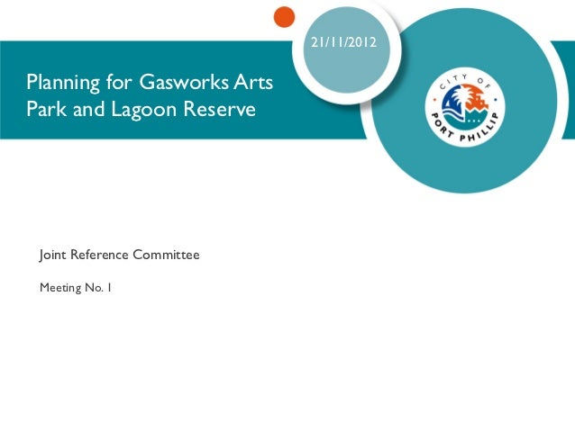 21/11/2012Planning for Gasworks ArtsPark and Lagoon Reserve Joint Reference Committee Meeting No. 1