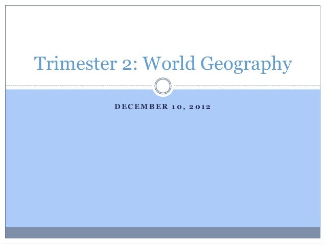 Trimester 2: World Geography        DECEMBER 10, 2012