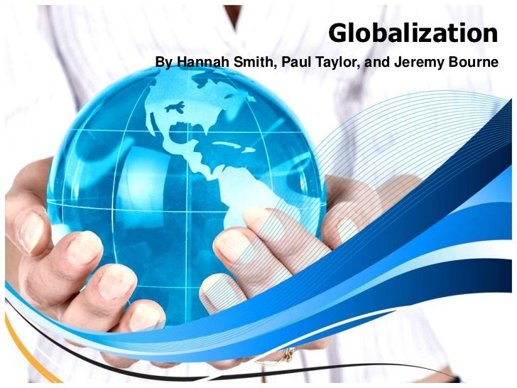 Globalization<br />By Hannah Smith, Paul Taylor, and Jeremy Bourne<br />