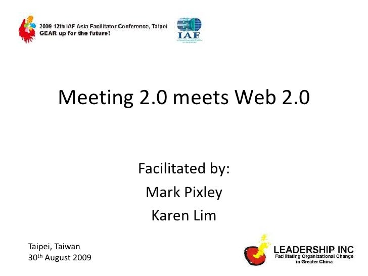 Meeting 2.0 meets Web 2.0<br />Facilitated by: <br />Mark Pixley<br />Karen Lim<br />Taipei, Taiwan<br />30th August 2009<...