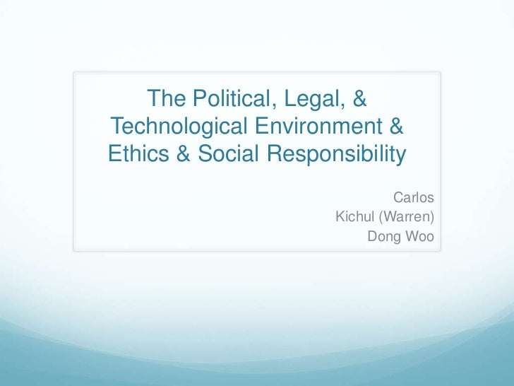 The Political, Legal, & Technological Environment & Ethics & Social Responsibility   <br />Carlos <br />Kichul (Warren) <b...