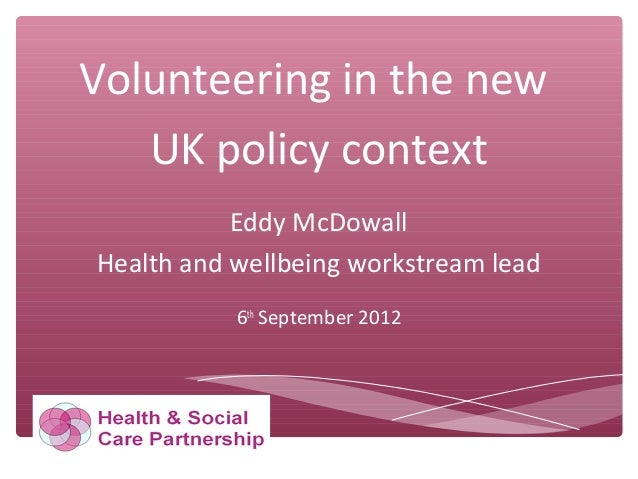 Volunteering in the new UK policy context Eddy McDowall Health and wellbeing workstream lead 6th September 2012
