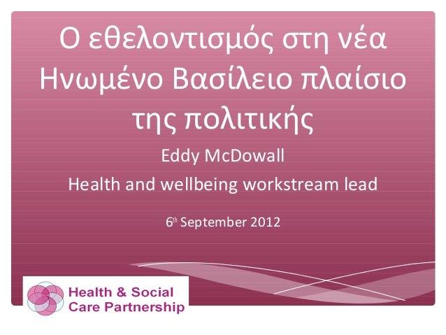 Ο εθελοντισμός στη νέα Ηνωμένο Βασίλειο πλαίσιο της πολιτικής Eddy McDowall Health and wellbeing workstream lead 6th Septe...