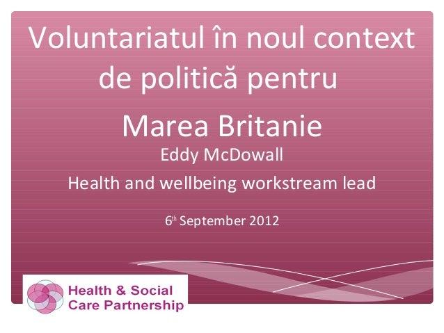 Voluntariatul în noul context de politică pentru Marea Britanie Eddy McDowall Health and wellbeing workstream lead 6th Sep...