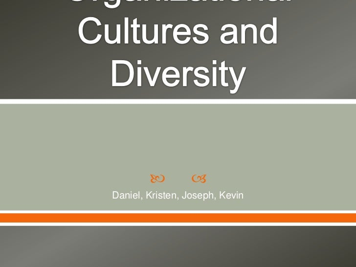 Chapter 6: Organizational Cultures and Diversity<br />Daniel, Kristen, Joseph, Kevin<br />
