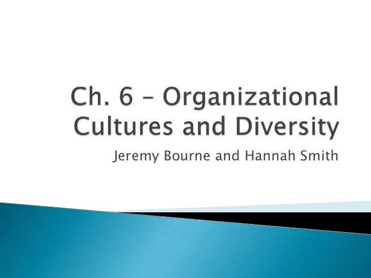 Ch. 6 – Organizational Cultures and Diversity<br />Jeremy Bourne and Hannah Smith<br />