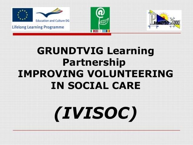 GRUNDTVIG Learning Partnership IMPROVING VOLUNTEERING IN SOCIAL CARE (IVISOC)