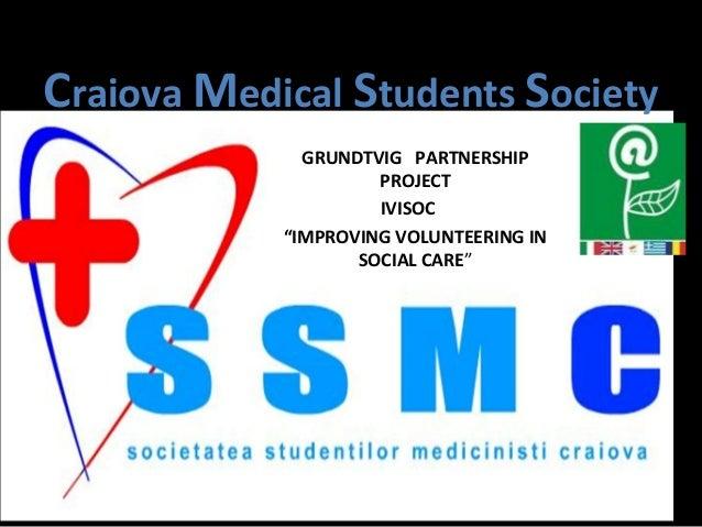 "Craiova Medical Students Society GRUNDTVIG PARTNERSHIP PROJECT IVISOC ""IMPROVING VOLUNTEERING IN SOCIAL CARE"""