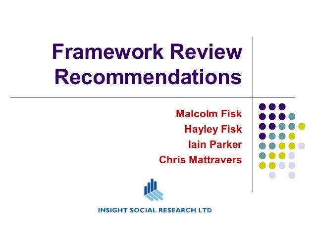 Framework Review Recommendations Malcolm Fisk Hayley Fisk Iain Parker Chris Mattravers