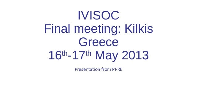 IVISOC Final meeting: Kilkis Greece 16th -17th May 2013 Presentation from PPRE