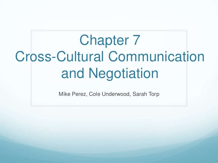 Chapter 7Cross-Cultural Communication and Negotiation<br />Mike Perez, Cole Underwood, Sarah Torp<br />