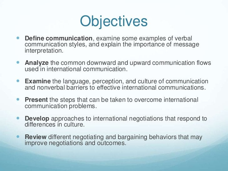 Objectives<br />Define communication, examine some examples of verbal communication styles, and explain the importance of ...