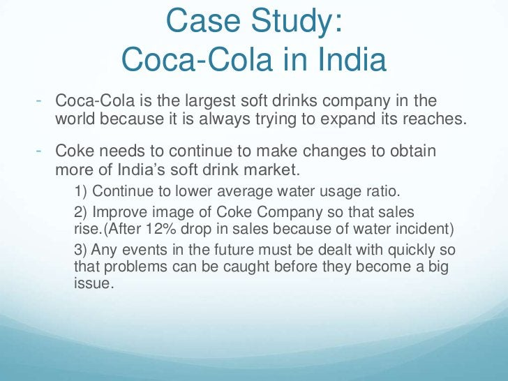 Case Study:Coca-Cola in India<br /><ul><li>Coca-Cola is the largest soft drinks company in the world because it is always ...