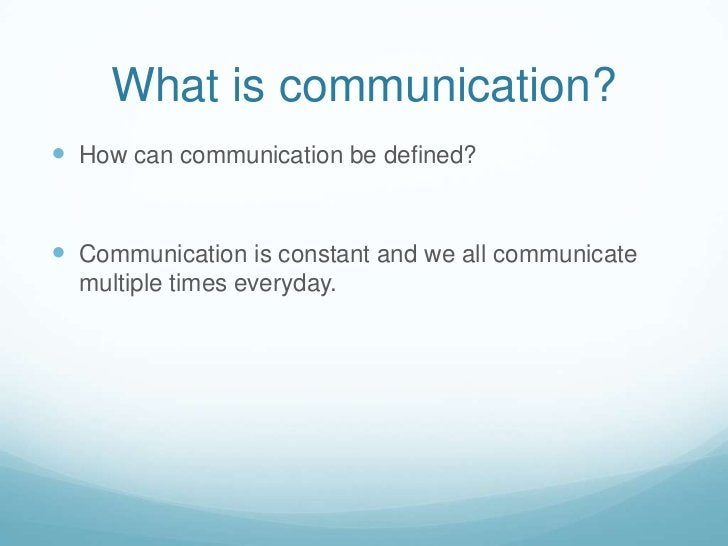 What is communication?<br />How can communication be defined?<br />Communication is constant and we all communicate multip...
