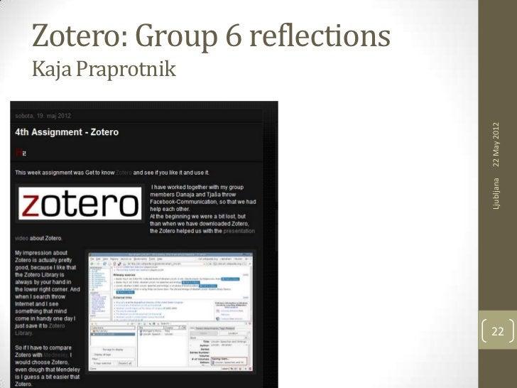 Zotero: Group 6 reflectionsKaja Praprotnik                              22 May 2012                              Ljubljana...