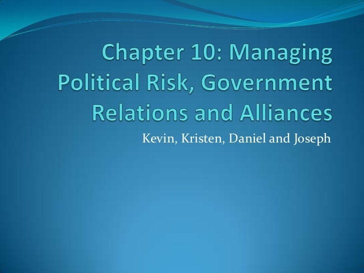 Chapter 10: Managing Political Risk, Government Relations and Alliances<br />Kevin, Kristen, Daniel and Joseph<br />