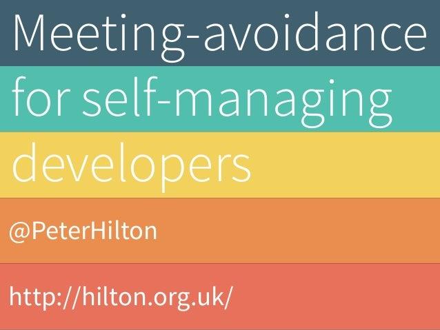 @PeterHilton http://hilton.org.uk/ Meeting-avoidance for self-managing developers