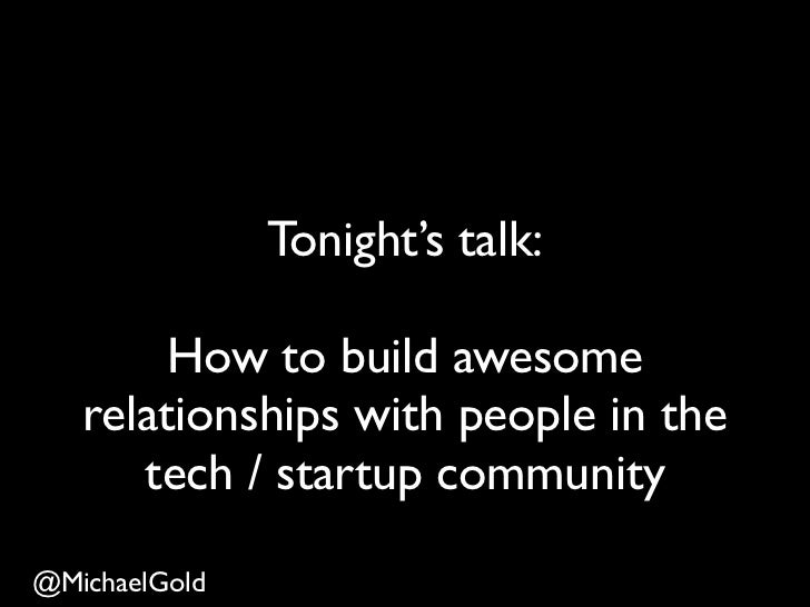 Tonight's talk:        How to build awesome   relationships with people in the      tech / startup community@MichaelGold