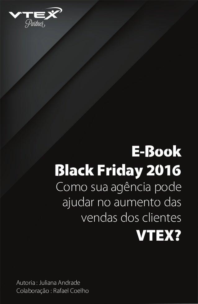 E-Book Black Friday 2016 Como sua agência pode ajudar no aumento das vendas dos clientes VTEX? Autoria : Juliana Andrade C...