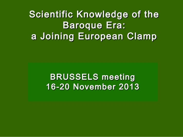 Scientific Knowledge of the Baroque Era: a Joining European Clamp  BRUSSELS meeting 16-20 November 2013