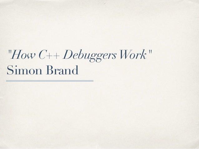 """How C++ DebuggersWork"" Simon Brand"