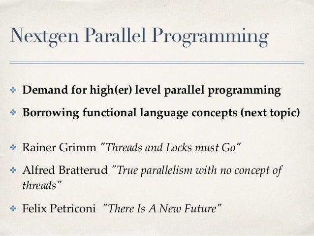 Nextgen Parallel Programming ✤ Demand for high(er) level parallel programming ✤ Borrowing functional language concepts (ne...