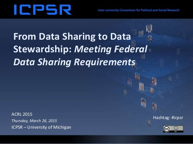 From Data Sharing to Data Stewardship: Meeting Federal Data Sharing Requirements ACRL 2015 Thursday, March 26, 2015 ICPSR ...