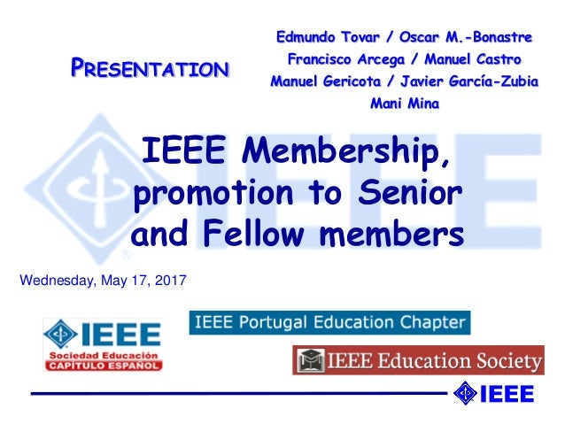 IEEE Membership, promotion to Senior and Fellow members Edmundo Tovar / Oscar M.-Bonastre Francisco Arcega / Manuel Castro...