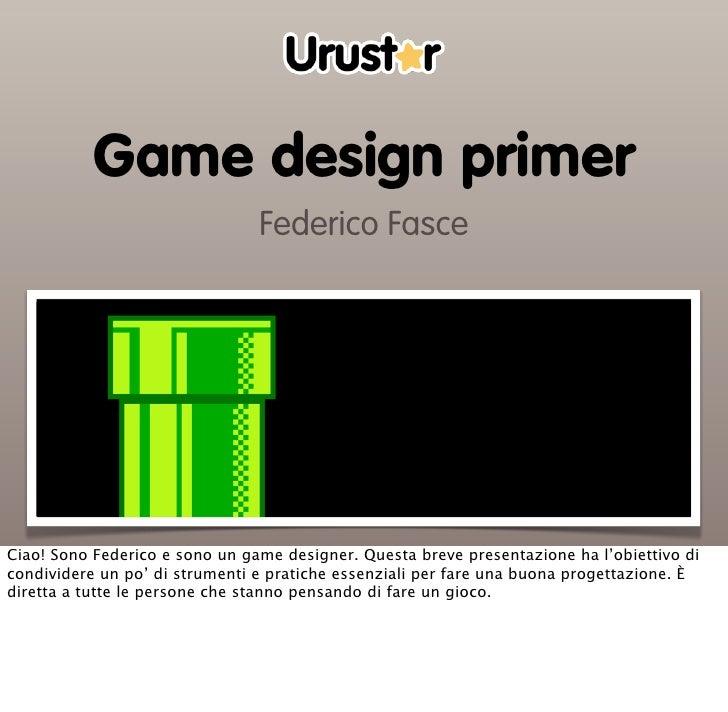 Game design primer                                Federico FasceCiao! Sono Federico e sono un game designer. Questa breve ...