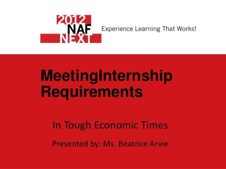 MeetingInternshipRequirements In Tough Economic Times Presented by: Ms. Beatrice Arvie