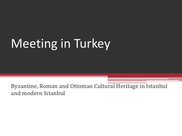 Meeting in TurkeyByzantine, Roman and Ottoman Cultural Heritage in Istanbuland modern Istanbul