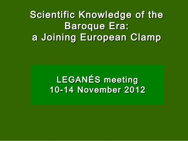 Scientific Knowledge of the       Baroque Era:a Joining European Clamp    LEGANÉS meeting   10-14 November 2012