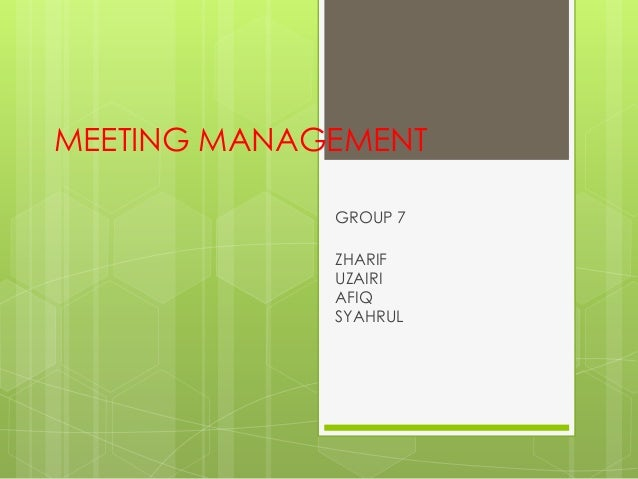 MEETING MANAGEMENT             GROUP 7             ZHARIF             UZAIRI             AFIQ             SYAHRUL