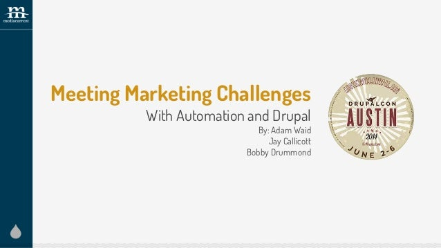 Meeting Marketing Challenges With Automation and Drupal By: Adam Waid Jay Callicott Bobby Drummond