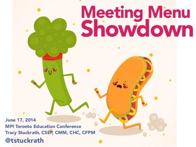 June 17, 2014 MPI Toronto Education Conference Tracy Stuckrath, CSEP, CMM, CHC, CFPM @tstuckrath Meeting Menu Showdown