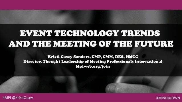 #MPI @KristiCasey #MINDBLOWN EVENT TECHNOLOGY TRENDS AND THE MEETING OF THE FUTURE Kristi Casey Sanders, CMP, CMM, DES, HM...