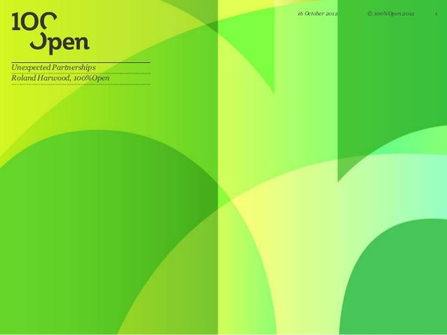 16 October 2012   © 100%Open 2012   1Unexpected PartnershipsRoland Harwood, 100%Open