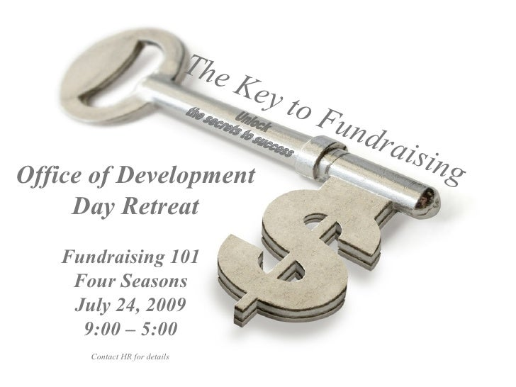 Unlock the secrets to success Fundraising 101 Four Seasons July 24, 2009 9:00 – 5:00 Office of Development Day Retreat The...