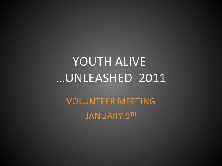 YOUTH ALIVE  …UNLEASHED  2011 VOLUNTEER MEETING JANUARY 9 TH