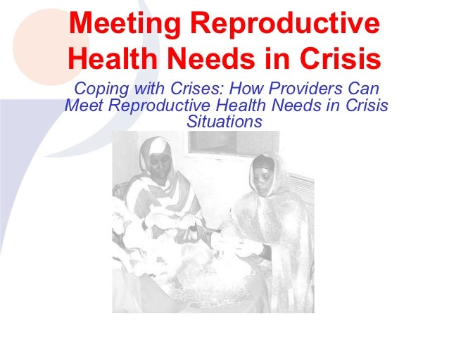 Meeting ReproductiveHealth Needs in Crisis Coping with Crises: How Providers CanMeet Reproductive Health Needs in Crisis  ...