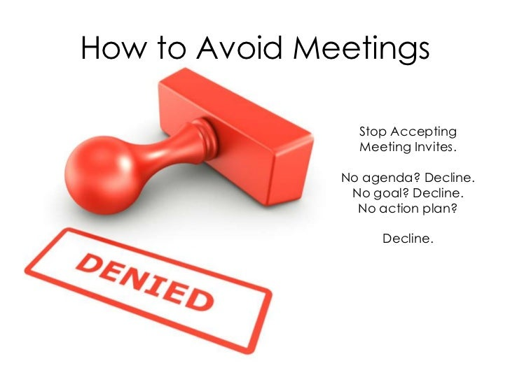 How to Avoid Meetings                 Stop Accepting                 Meeting Invites.               No agenda? Decline.   ...