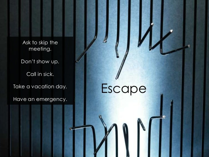 Ask to skip the     meeting.  Don't show up.    Call in sick.Take a vacation day.                       EscapeHave an emer...