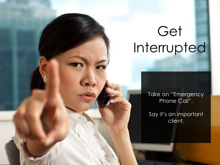 """GetInterrupted  Take an """"Emergency      Phone Call"""".  Say it's an important           client."""