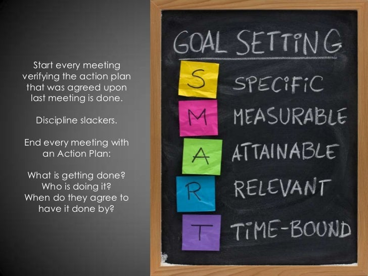 Start every meetingverifying the action plan that was agreed upon  last meeting is done.   Discipline slackers.End every m...