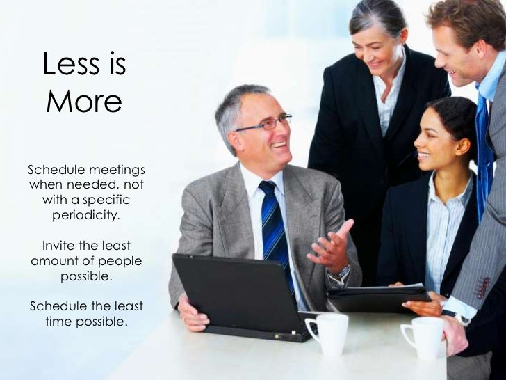 Less is  MoreSchedule meetingswhen needed, not  with a specific   periodicity. Invite the leastamount of people    possibl...