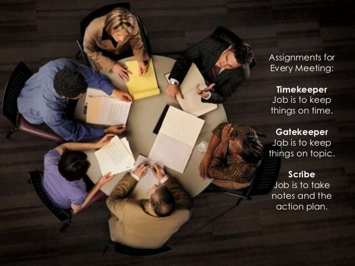 Assignments forEvery Meeting:  Timekeeper Job is to keepthings on time.  Gatekeeper Job is to keepthings on topic.   Scrib...