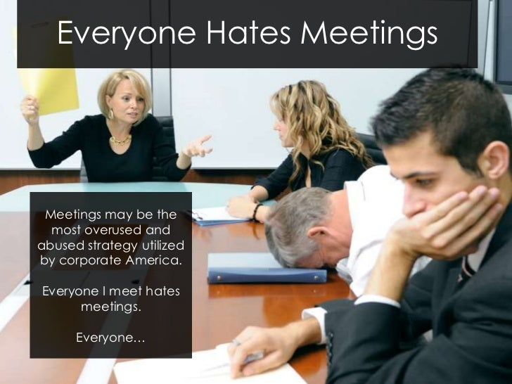 Everyone Hates Meetings Meetings may be the  most overused andabused strategy utilizedby corporate America.Everyone I meet...