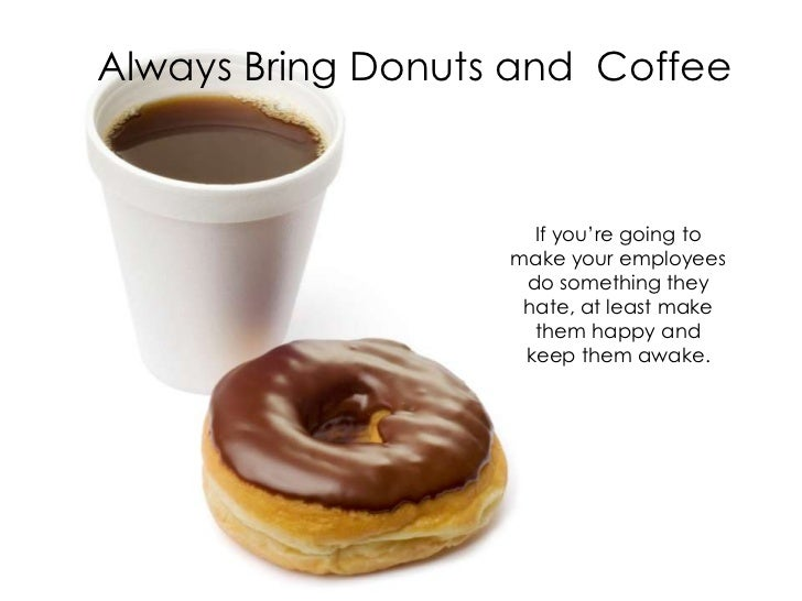 Always Bring Donuts and Coffee                     If you're going to                   make your employees               ...