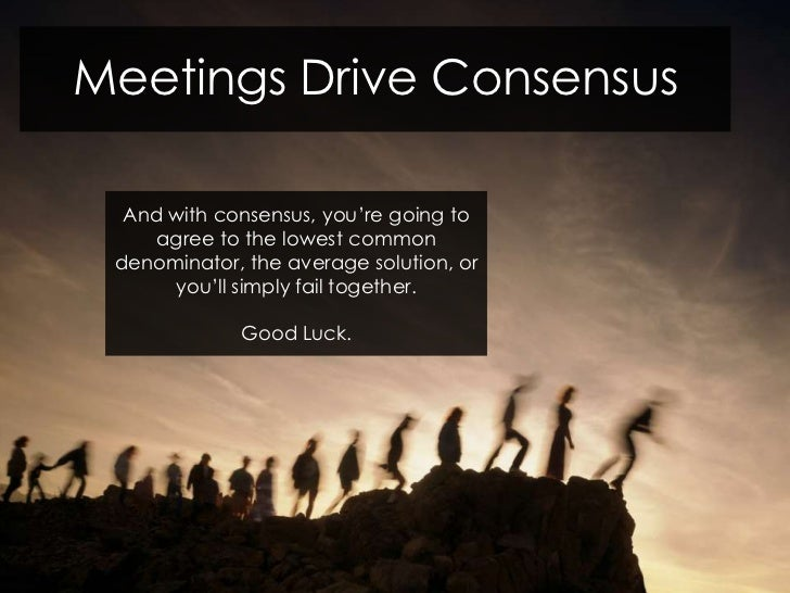 Meetings Drive Consensus  And with consensus, you're going to    agree to the lowest common denominator, the average solut...