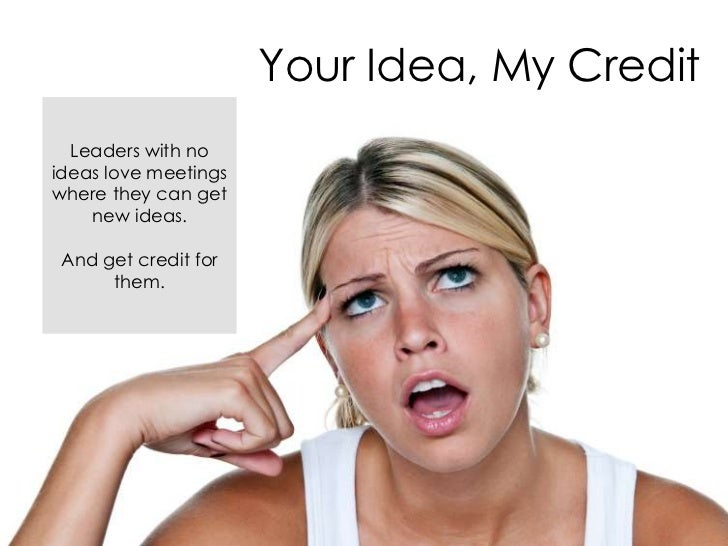 Your Idea, My Credit  Leaders with noideas love meetingswhere they can get    new ideas. And get credit for      them.